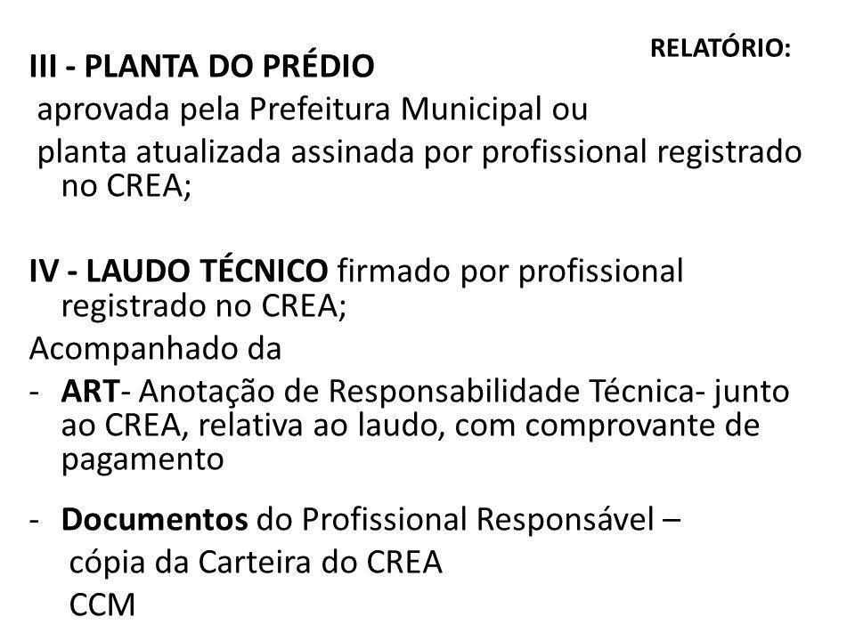 RELATÓRIO: III - PLANTA DO PRÉDIO aprovada pela Prefeitura Municipal ou planta atualizada assinada por profissional registrado no CREA; IV - LAUDO TÉCNICO firmado por profissional registrado no CREA; Acompanhado da -ART- Anotação de Responsabilidade Técnica- junto ao CREA, relativa ao laudo, com comprovante de pagamento -Documentos do Profissional Responsável – cópia da Carteira do CREA CCM