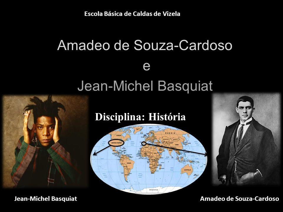 Amadeo de Souza-Cardoso e Jean-Michel Basquiat Disciplina: História Escola Básica de Caldas de Vizela Amadeo de Souza-Cardoso Jean-Michel Basquiat