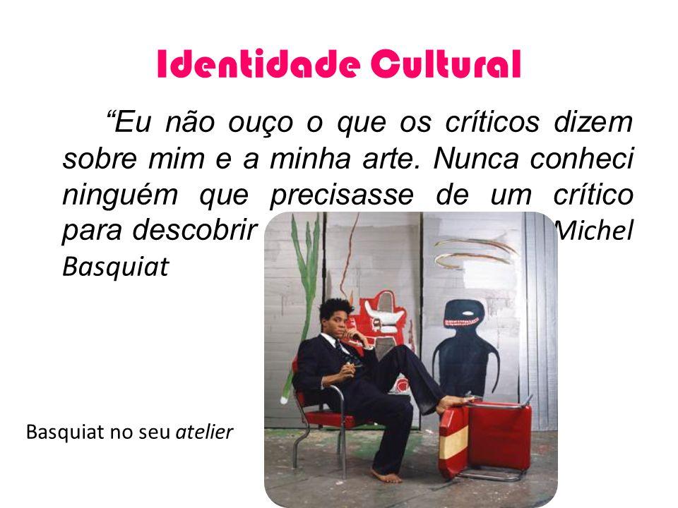 Identidade Cultural Eu não ouço o que os críticos dizem sobre mim e a minha arte. Nunca conheci ninguém que precisasse de um crítico para descobrir o