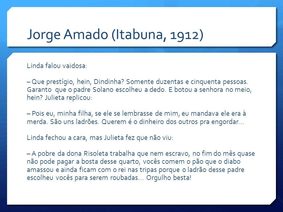 Jorge Amado (Itabuna, 1912) Linda falou vaidosa: – Que prestígio, hein, Dindinha? Somente duzentas e cinquenta pessoas. Garanto que o padre Solano esc