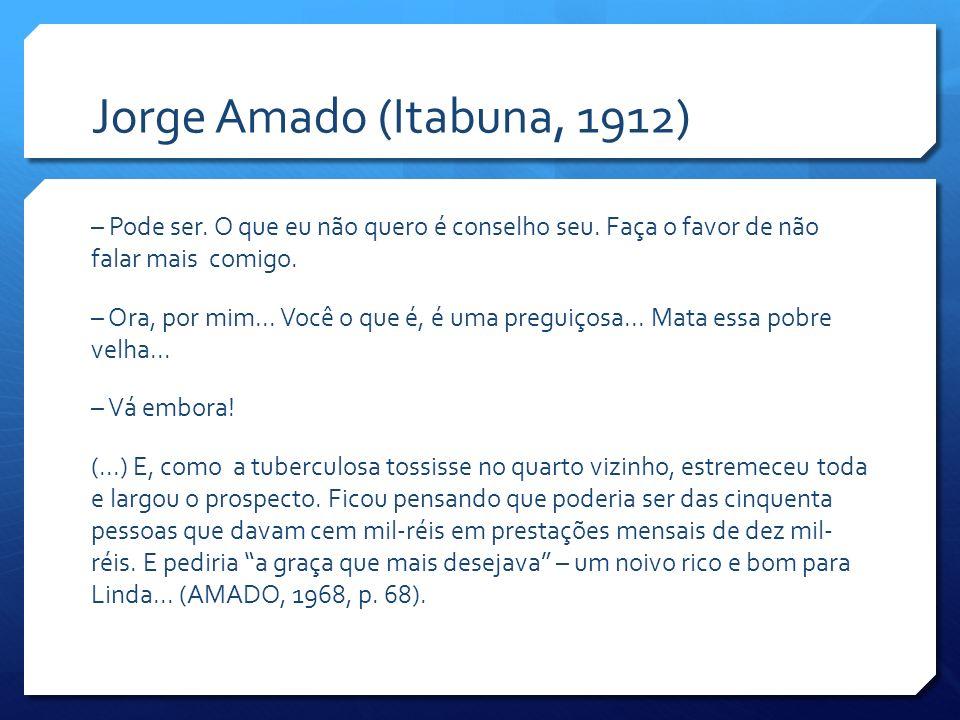 Jorge Amado (Itabuna, 1912) – Pode ser. O que eu não quero é conselho seu. Faça o favor de não falar mais comigo. – Ora, por mim... Você o que é, é um