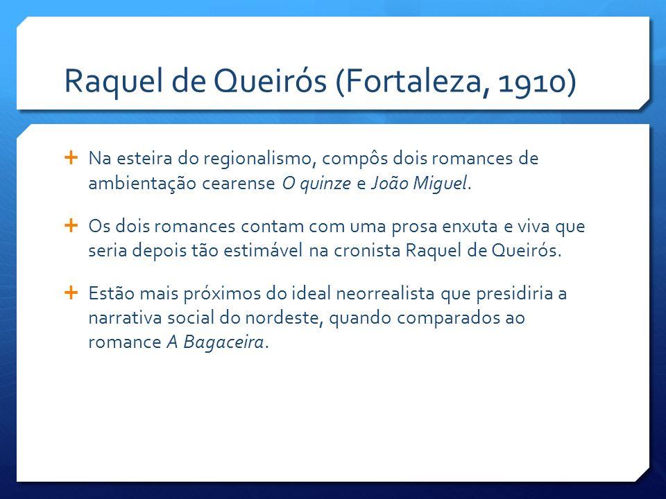 Raquel de Queirós (Fortaleza, 1910) Na esteira do regionalismo, compôs dois romances de ambientação cearense O quinze e João Miguel. Os dois romances