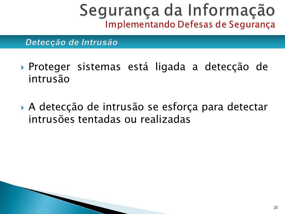 Proteger sistemas está ligada a detecção de intrusão A detecção de intrusão se esforça para detectar intrusões tentadas ou realizadas 26