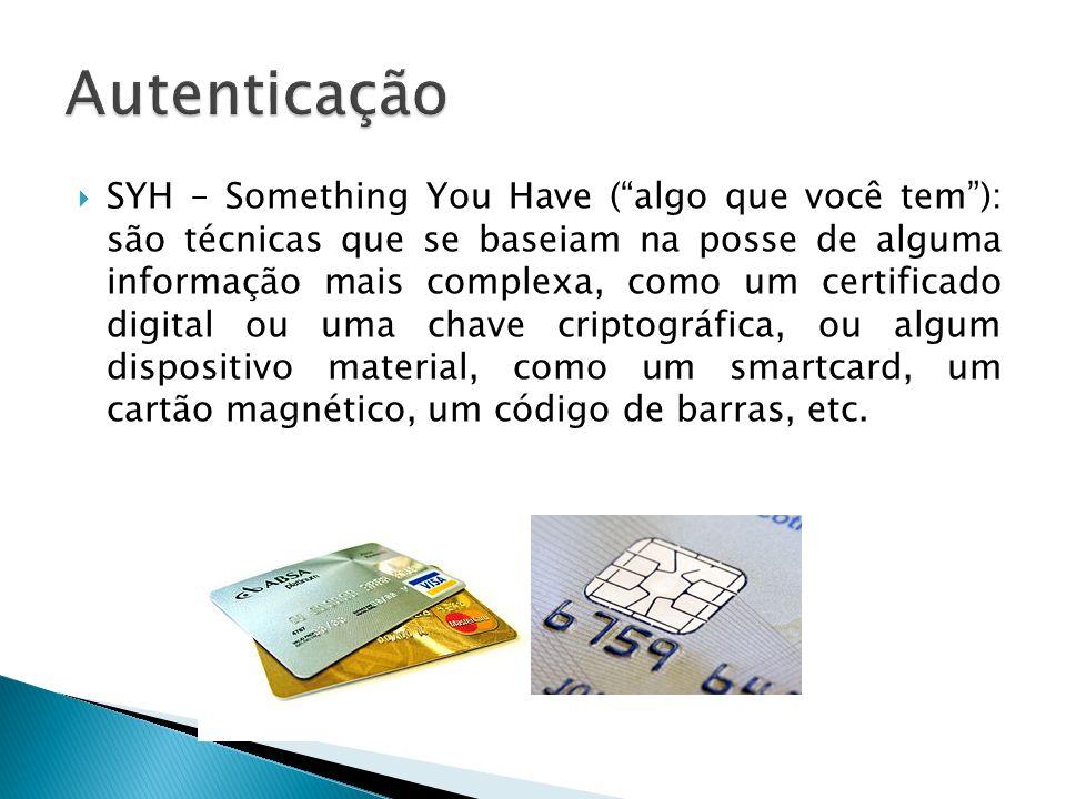 SYH – Something You Have (algo que você tem): são técnicas que se baseiam na posse de alguma informação mais complexa, como um certificado digital ou