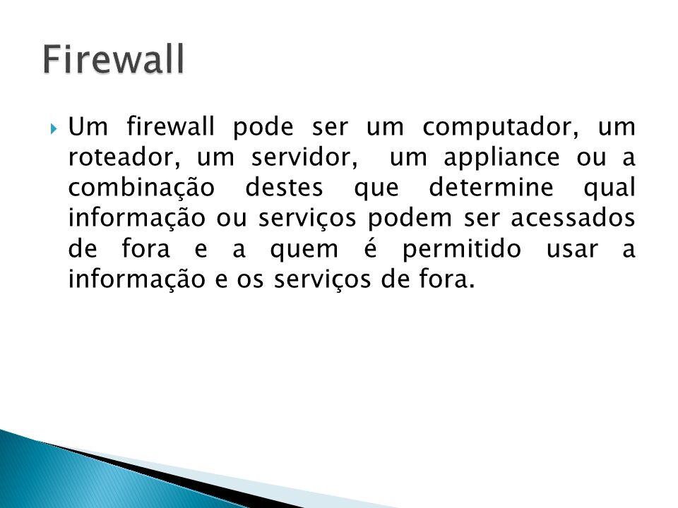 Um firewall pode ser um computador, um roteador, um servidor, um appliance ou a combinação destes que determine qual informação ou serviços podem ser