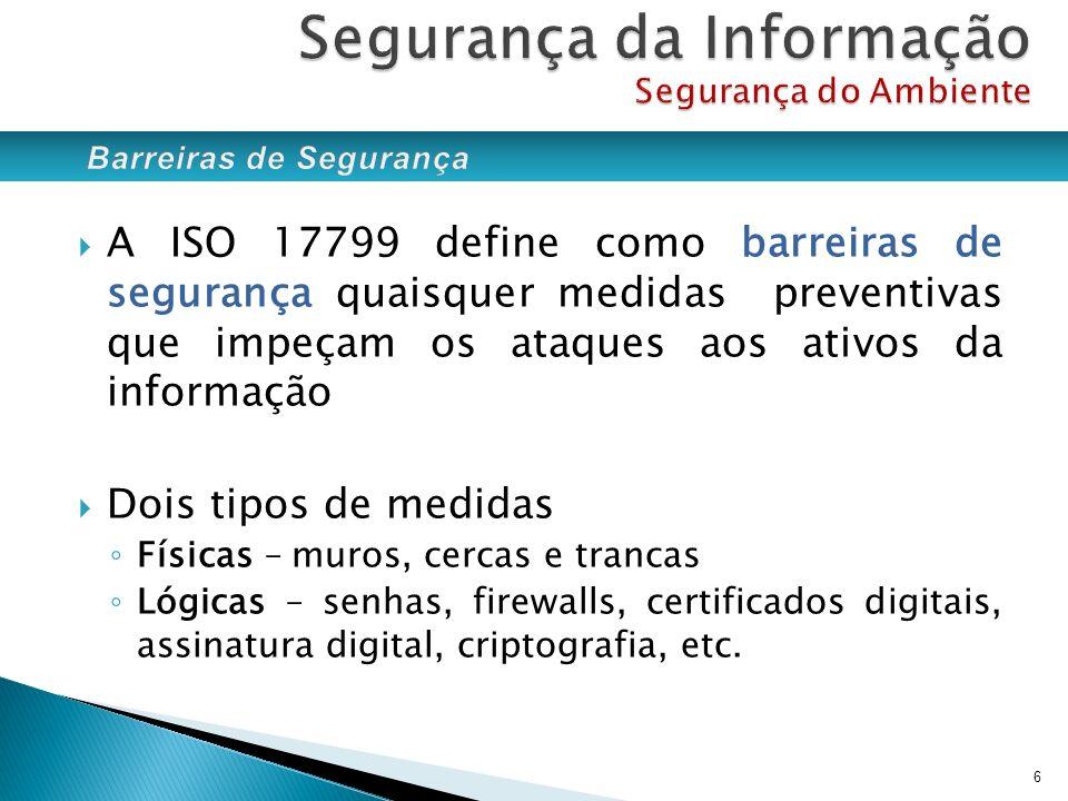 A ISO 17799 define como barreiras de segurança quaisquer medidas preventivas que impeçam os ataques aos ativos da informação Dois tipos de medidas Fís
