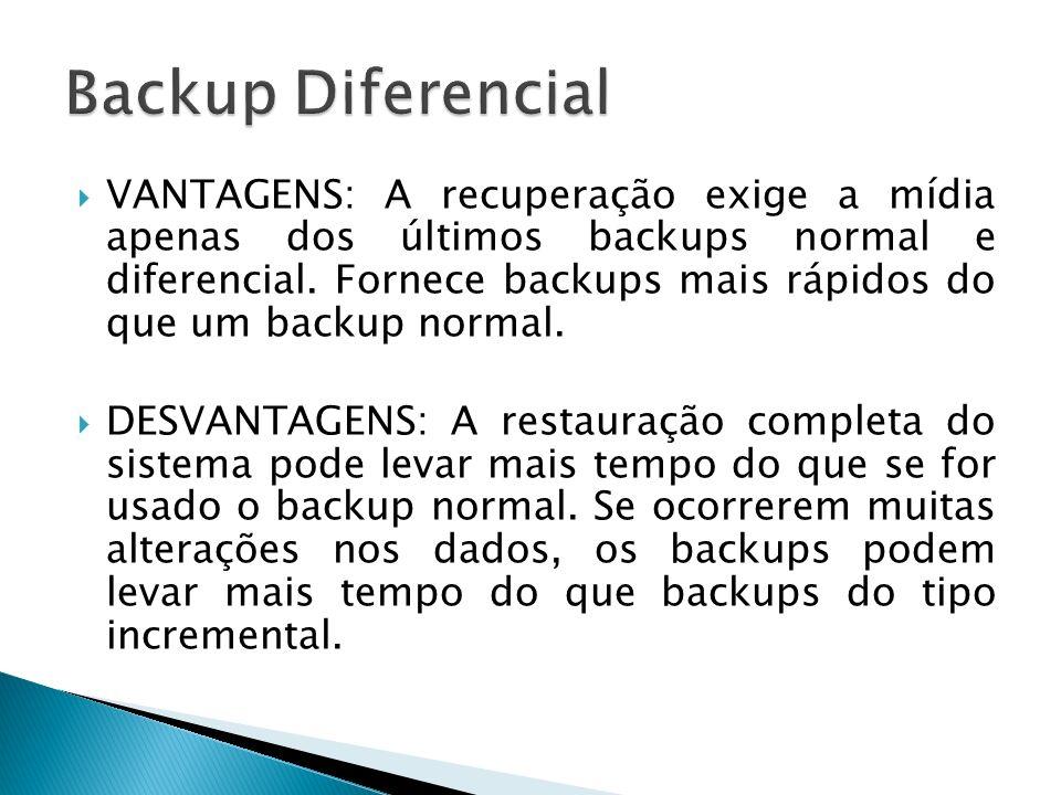 VANTAGENS: A recuperação exige a mídia apenas dos últimos backups normal e diferencial. Fornece backups mais rápidos do que um backup normal. DESVANTA