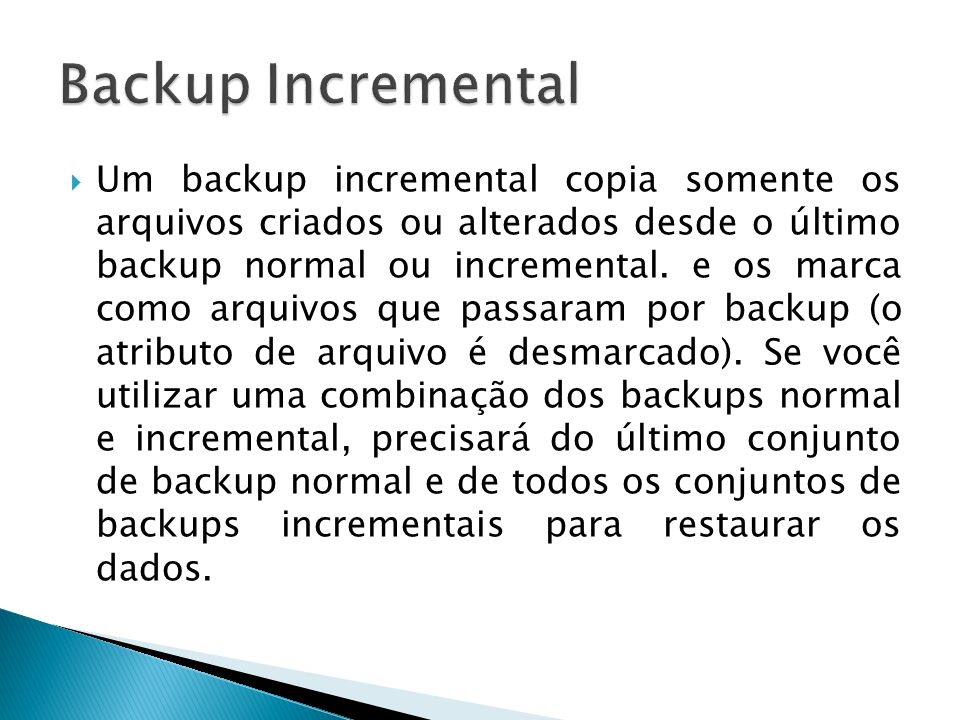 Um backup incremental copia somente os arquivos criados ou alterados desde o último backup normal ou incremental. e os marca como arquivos que passara