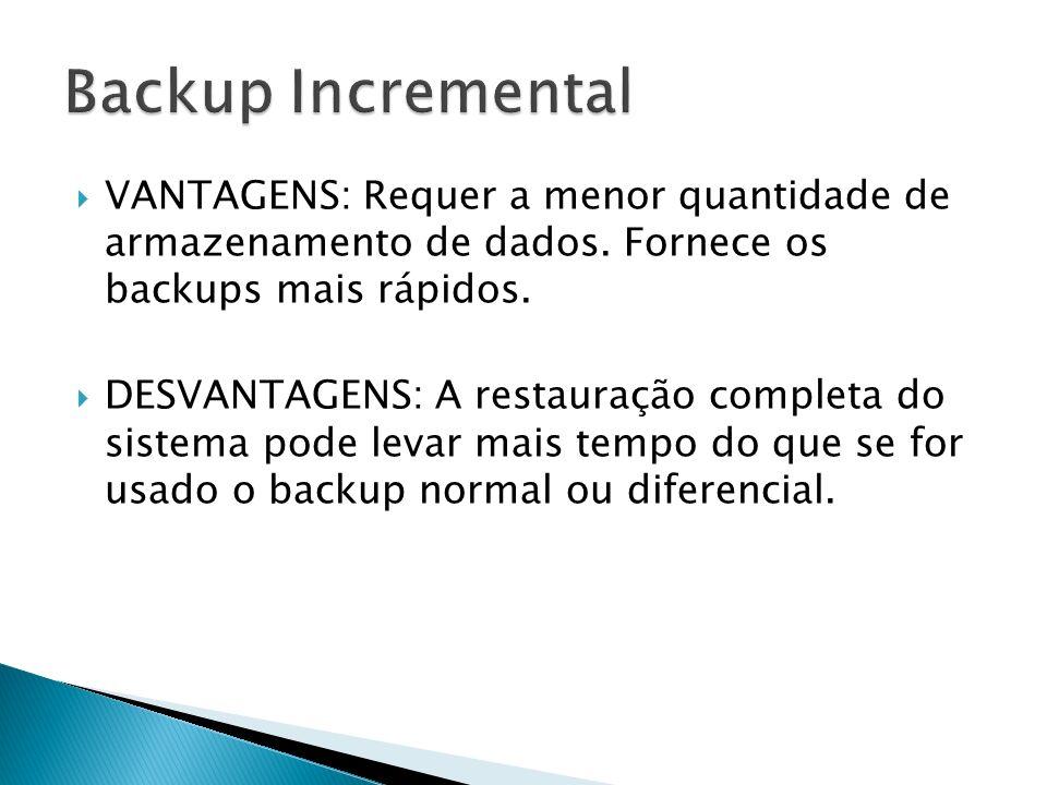 VANTAGENS: Requer a menor quantidade de armazenamento de dados. Fornece os backups mais rápidos. DESVANTAGENS: A restauração completa do sistema pode