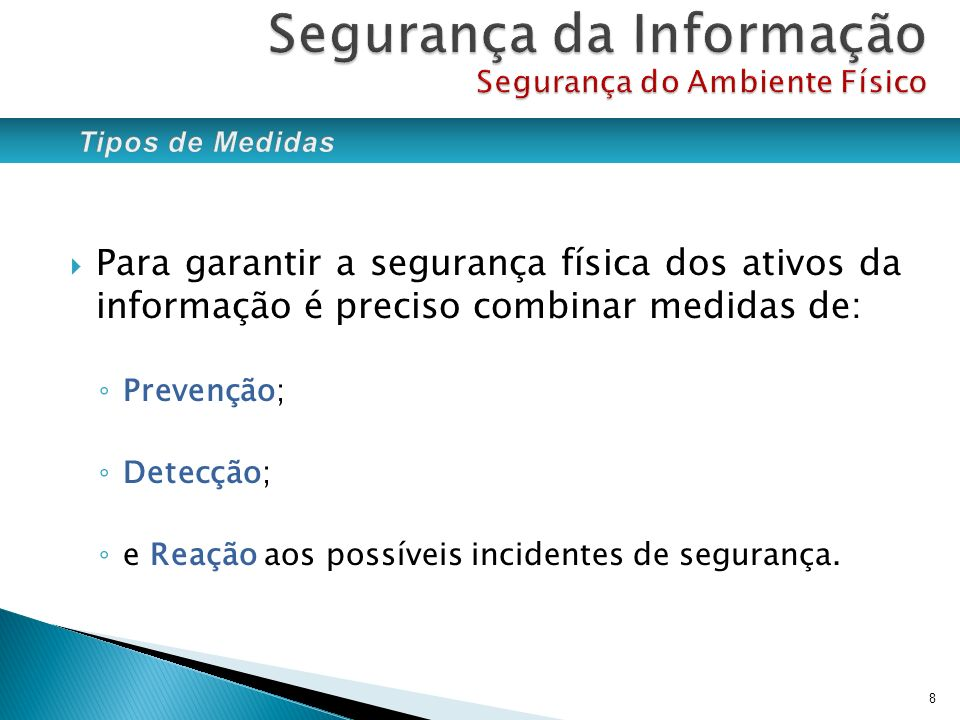 Para garantir a segurança física dos ativos da informação é preciso combinar medidas de: Prevenção; Detecção; e Reação aos possíveis incidentes de seg