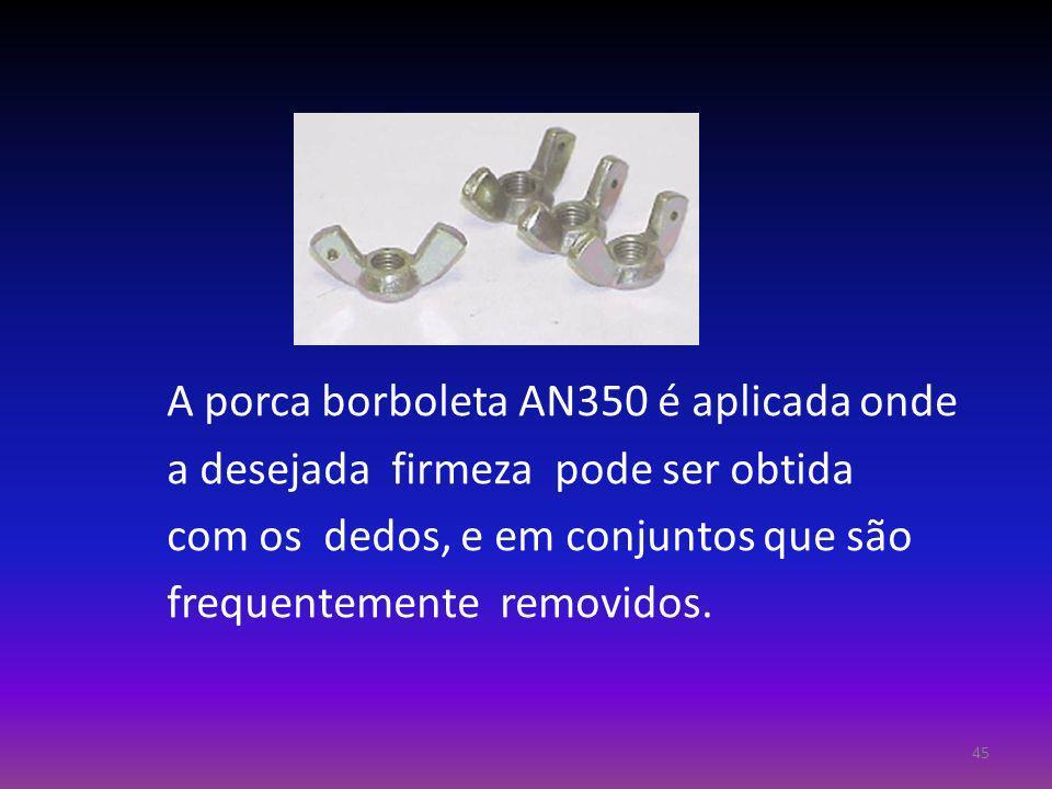 A porca borboleta AN350 é aplicada onde a desejada firmeza pode ser obtida com os dedos, e em conjuntos que são frequentemente removidos. 45
