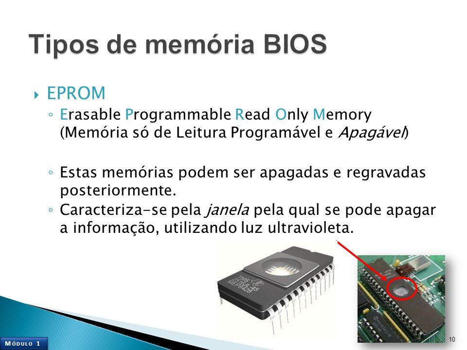 EPROM Erasable Programmable Read Only Memory (Memória só de Leitura Programável e Apagável) Estas memórias podem ser apagadas e regravadas posteriorme