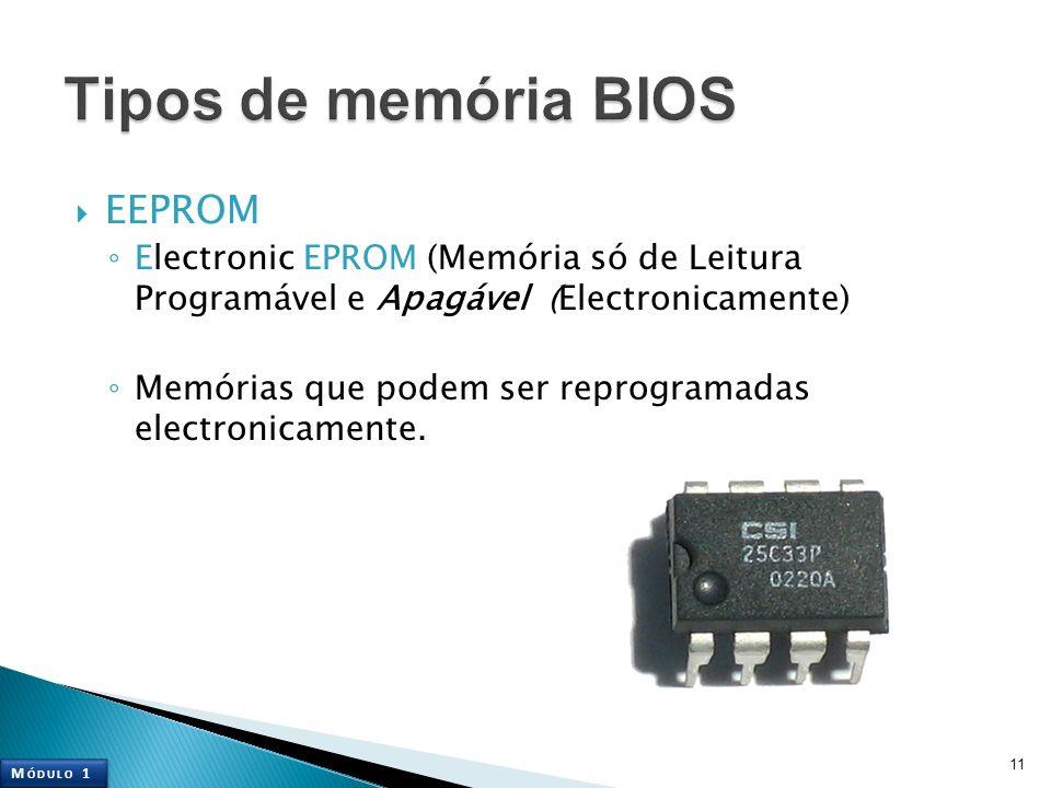 EEPROM Electronic EPROM (Memória só de Leitura Programável e Apagável (Electronicamente) Memórias que podem ser reprogramadas electronicamente. 11 M Ó