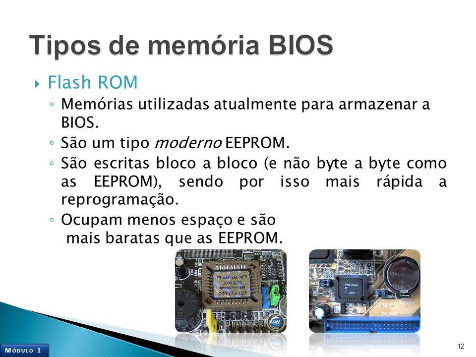 Flash ROM Memórias utilizadas atualmente para armazenar a BIOS. São um tipo moderno EEPROM. São escritas bloco a bloco (e não byte a byte como as EEPR