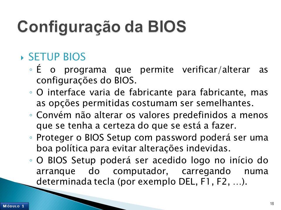 SETUP BIOS É o programa que permite verificar/alterar as configurações do BIOS. O interface varia de fabricante para fabricante, mas as opções permiti