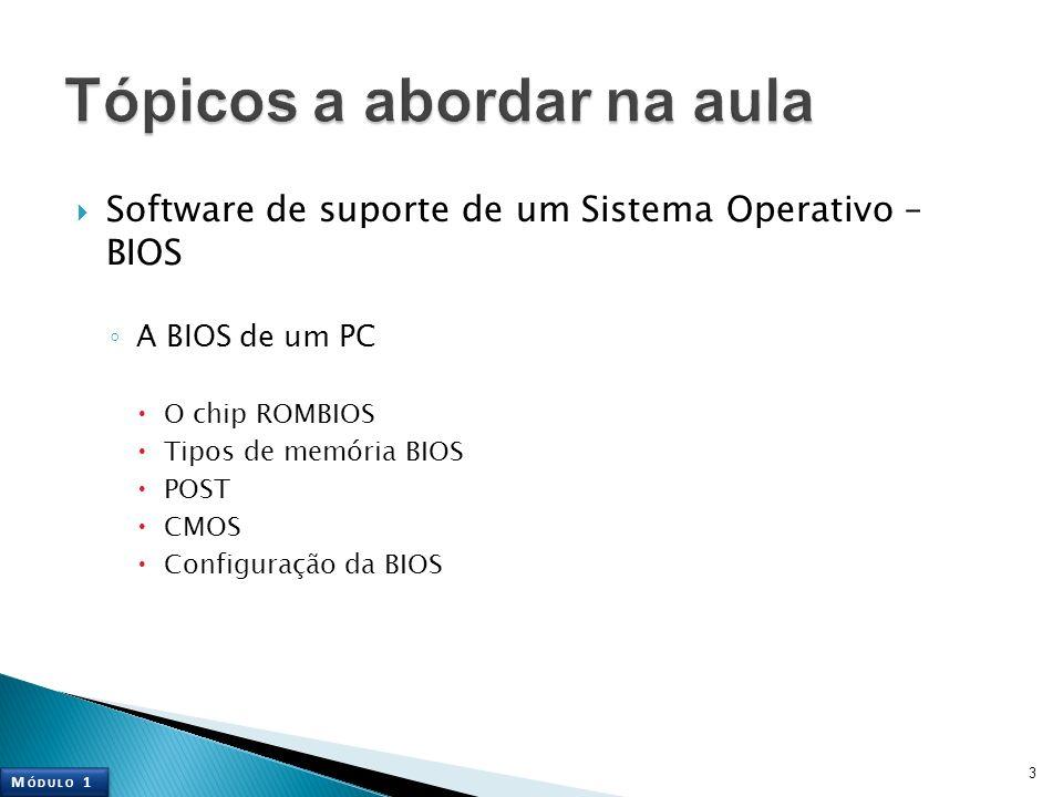 Software de suporte de um Sistema Operativo – BIOS A BIOS de um PC O chip ROMBIOS Tipos de memória BIOS POST CMOS Configuração da BIOS 3 M ÓDULO 1