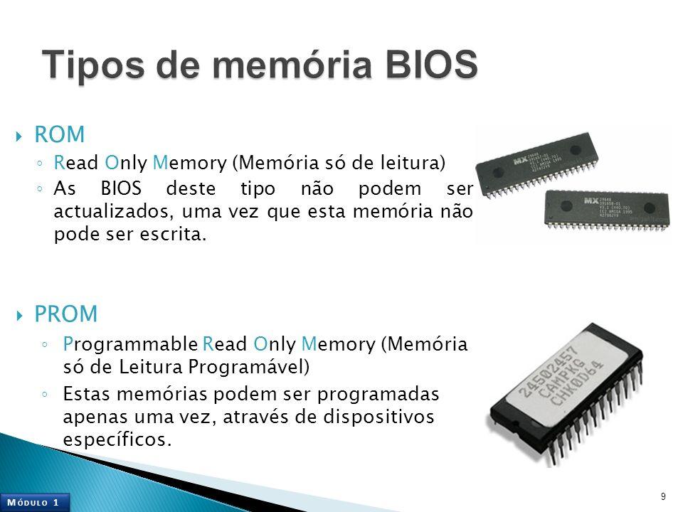 ROM Read Only Memory (Memória só de leitura) As BIOS deste tipo não podem ser actualizados, uma vez que esta memória não pode ser escrita. 9 PROM Prog