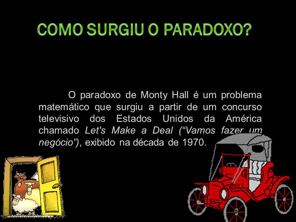 O paradoxo de Monty Hall é um problema matemático que surgiu a partir de um concurso televisivo dos Estados Unidos da América chamado Let s Make a Deal (Vamos fazer um negócio), exibido na década de 1970.