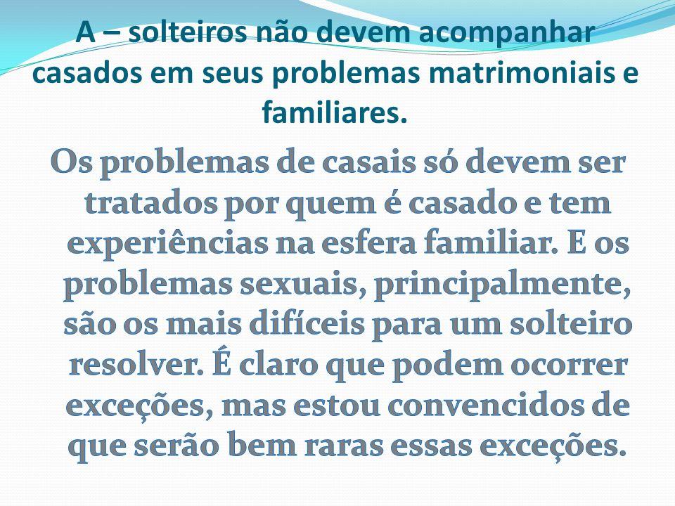 A – solteiros não devem acompanhar casados em seus problemas matrimoniais e familiares.