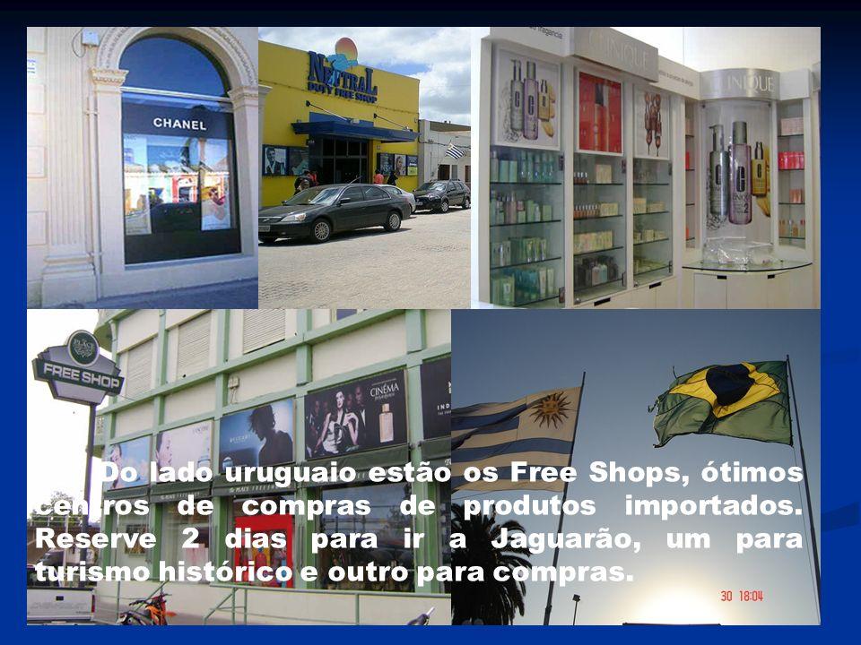 Do lado uruguaio estão os Free Shops, ótimos centros de compras de produtos importados. Reserve 2 dias para ir a Jaguarão, um para turismo histórico e