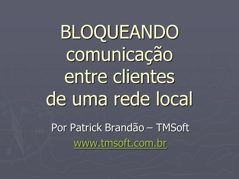 BLOQUEANDO comunicação entre clientes de uma rede local Por Patrick Brandão – TMSoft www.tmsoft.com.br
