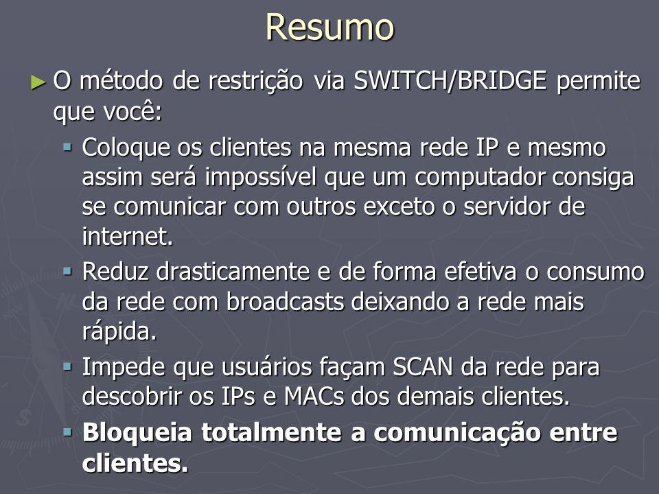 Resumo O método de restrição via SWITCH/BRIDGE permite que você: O método de restrição via SWITCH/BRIDGE permite que você: Coloque os clientes na mesma rede IP e mesmo assim será impossível que um computador consiga se comunicar com outros exceto o servidor de internet.
