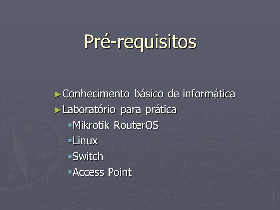 Pré-requisitos Conhecimento básico de informática Conhecimento básico de informática Laboratório para prática Laboratório para prática Mikrotik RouterOS Mikrotik RouterOS Linux Linux Switch Switch Access Point Access Point