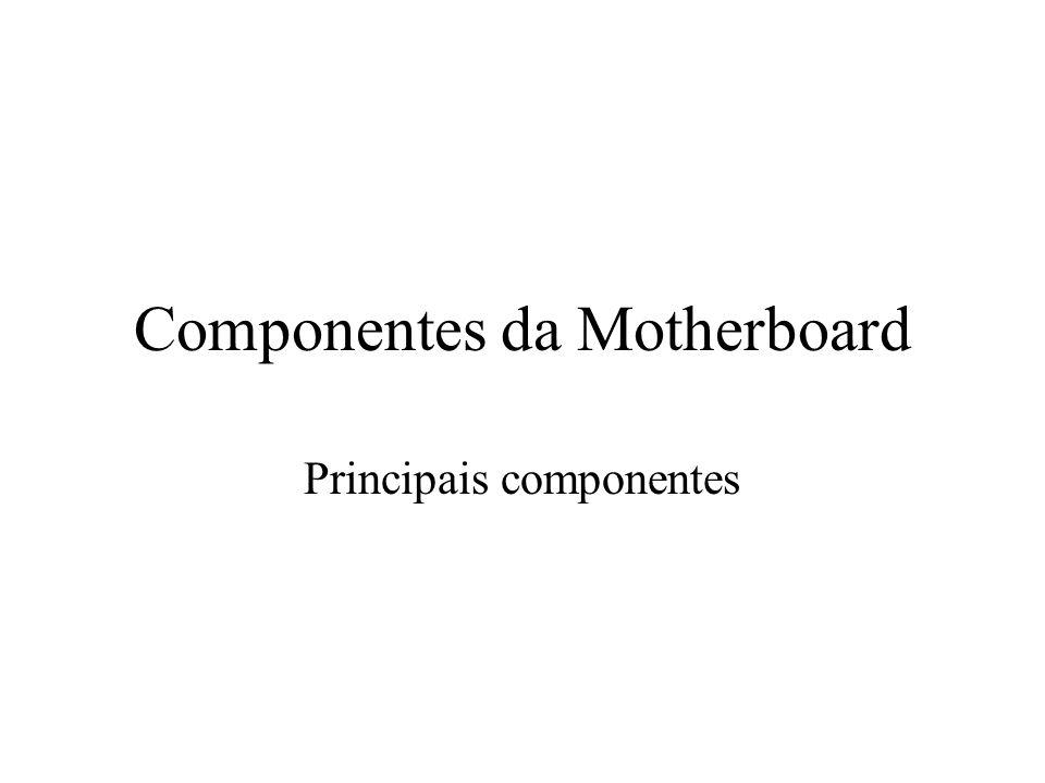 Componentes da Motherboard Principais componentes