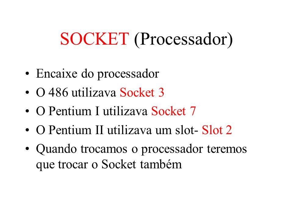 SOCKET (Processador) Encaixe do processador O 486 utilizava Socket 3 O Pentium I utilizava Socket 7 O Pentium II utilizava um slot- Slot 2 Quando troc