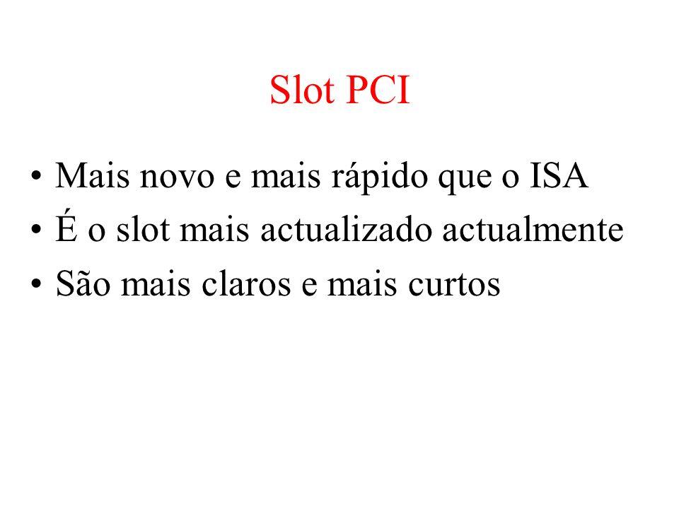 Slot PCI Mais novo e mais rápido que o ISA É o slot mais actualizado actualmente São mais claros e mais curtos