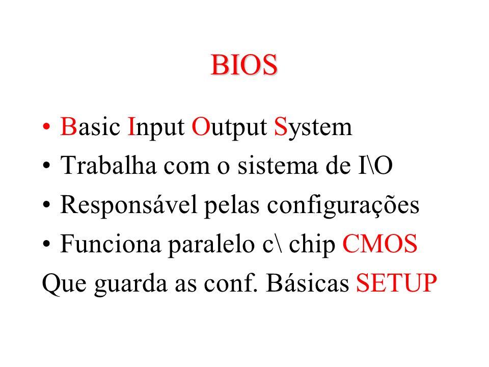 BIOS Basic Input Output System Trabalha com o sistema de I\O Responsável pelas configurações Funciona paralelo c\ chip CMOS Que guarda as conf. Básica
