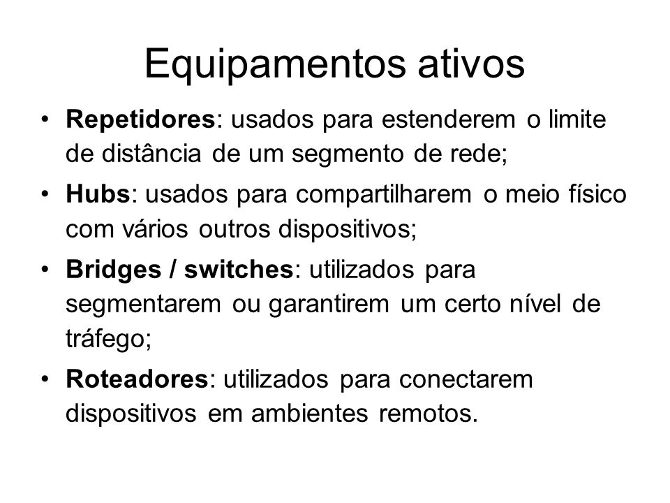 Equipamentos ativos Repetidores: usados para estenderem o limite de distância de um segmento de rede; Hubs: usados para compartilharem o meio físico c