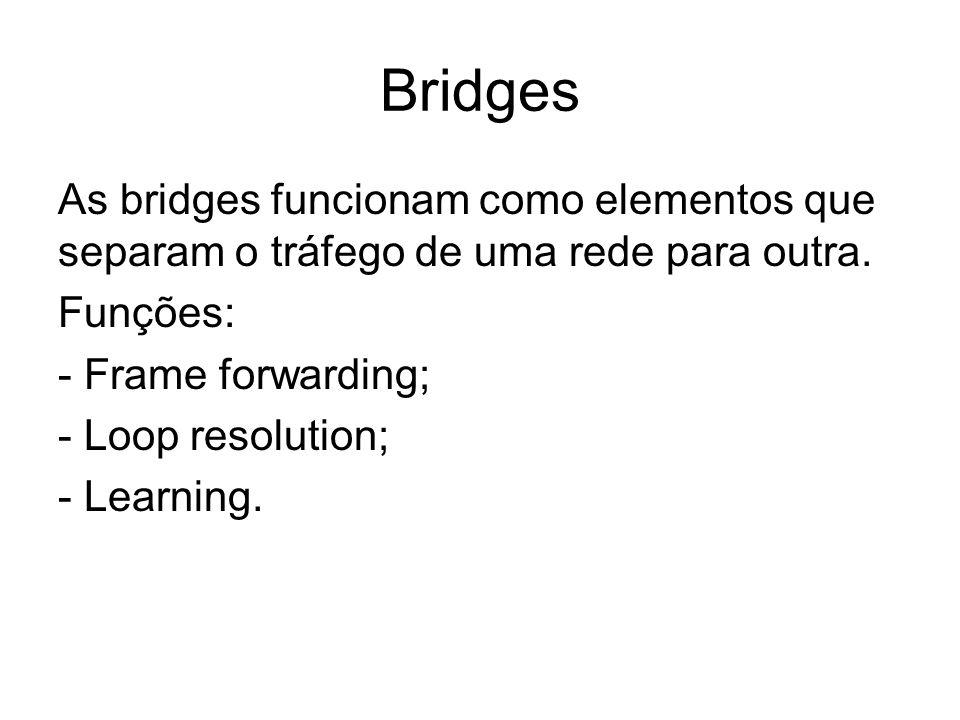 Bridges As bridges funcionam como elementos que separam o tráfego de uma rede para outra. Funções: - Frame forwarding; - Loop resolution; - Learning.