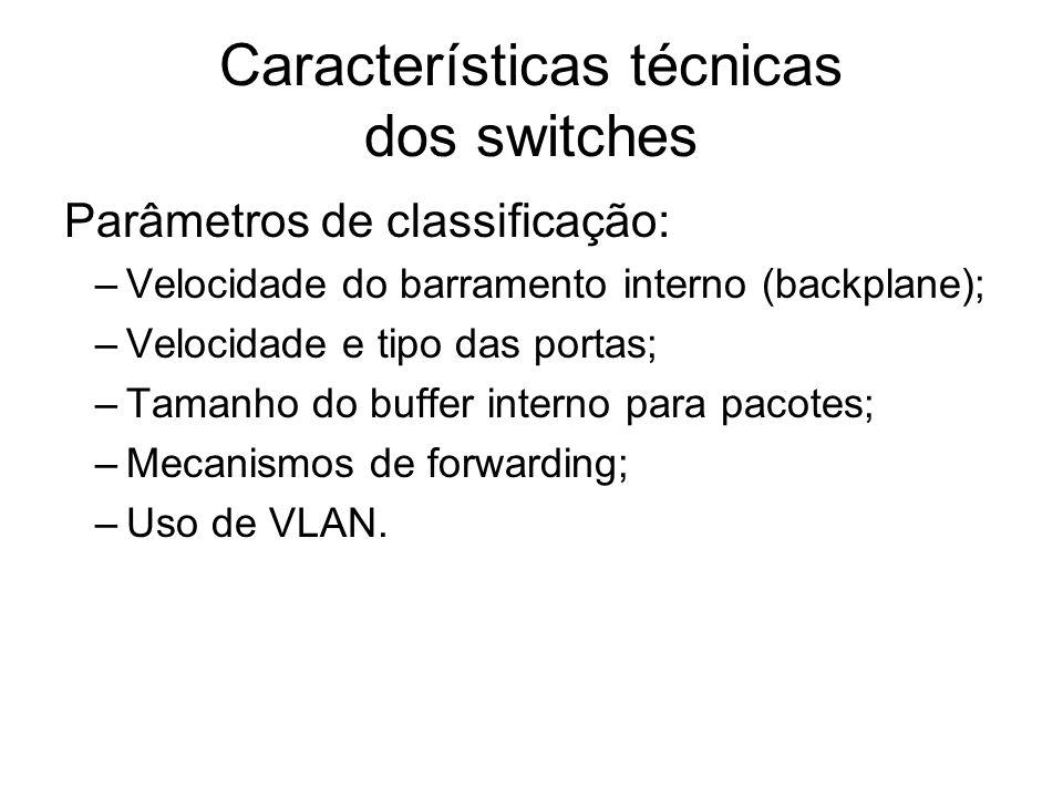 Características técnicas dos switches Parâmetros de classificação: –Velocidade do barramento interno (backplane); –Velocidade e tipo das portas; –Tama