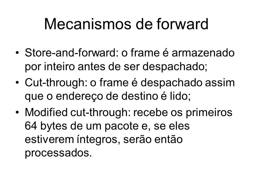 Mecanismos de forward Store-and-forward: o frame é armazenado por inteiro antes de ser despachado; Cut-through: o frame é despachado assim que o ender