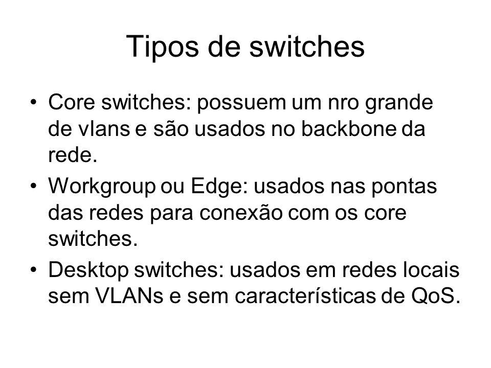 Tipos de switches Core switches: possuem um nro grande de vlans e são usados no backbone da rede. Workgroup ou Edge: usados nas pontas das redes para