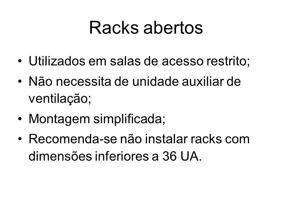 Racks abertos Utilizados em salas de acesso restrito; Não necessita de unidade auxiliar de ventilação; Montagem simplificada; Recomenda-se não instala