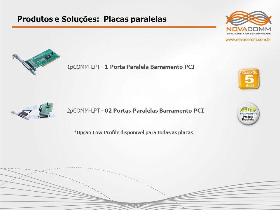 Produtos e Soluções: Placas paralelas 1pCOMM-LPT - 1 Porta Paralela Barramento PCI 2pCOMM-LPT - 02 Portas Paralelas Barramento PCI *Opção Low Profile