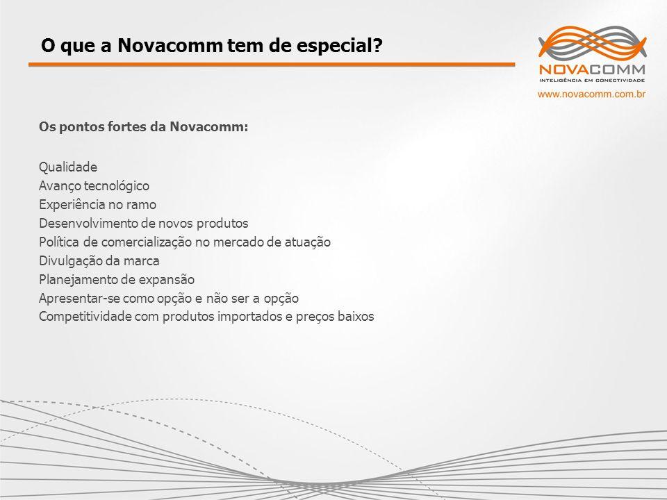 Os pontos fortes da Novacomm: Qualidade Avanço tecnológico Experiência no ramo Desenvolvimento de novos produtos Política de comercialização no mercad