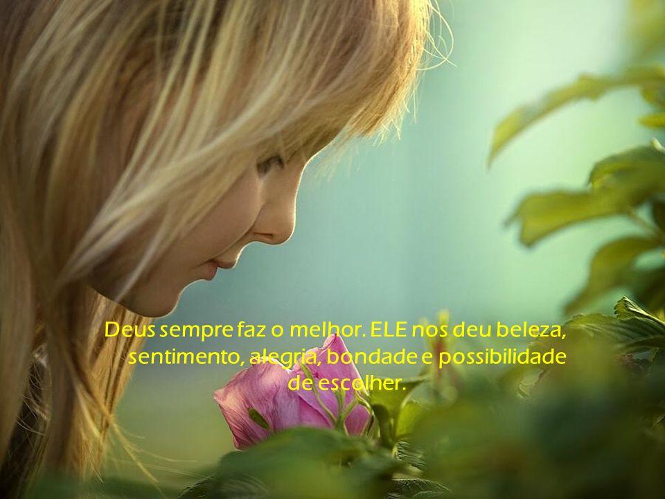 Se Deus colocou tanta beleza, tanta vida, tanta alegria e perfume em simples flores, o que não terá feito com o homem!