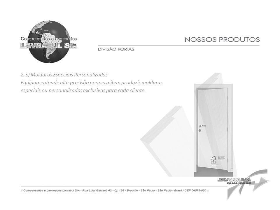 2.5) Molduras Especiais Personalizadas Equipamentos de alta precisão nos permitem produzir molduras especiais ou personalizadas exclusivas para cada c