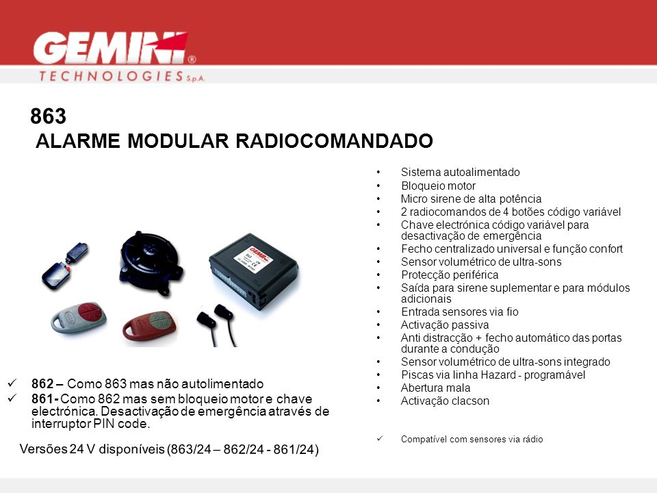 863 ALARME MODULAR RADIOCOMANDADO Sistema autoalimentado Bloqueio motor Micro sirene de alta potência 2 radiocomandos de 4 botões código variável Chave electrónica código variável para desactivação de emergência Fecho centralizado universal e função confort Sensor volumétrico de ultra-sons Protecção periférica Saída para sirene suplementar e para módulos adicionais Entrada sensores via fio Activação passiva Anti distracção + fecho automático das portas durante a condução Sensor volumétrico de ultra-sons integrado Piscas via linha Hazard - programável Abertura mala Activação clacson Compatível com sensores via rádio 862 – Como 863 mas não autolimentado 861- Como 862 mas sem bloqueio motor e chave electrónica.