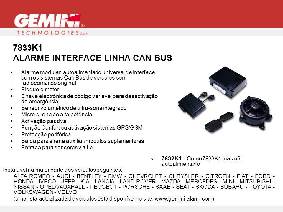 7833K1 ALARME INTERFACE LINHA CAN BUS Instalável na maior parte dos veículos seguintes: ALFA ROMEO - AUDI - BENTLEY - BMW - CHEVROLET - CHRYSLER - CITROËN - FIAT - FORD - HONDA - IVECO - JEEP - KIA - LANCIA - LAND ROVER - MAZDA - MERCEDES - MINI - MITSUBISHI - NISSAN - OPEL/VAUXHALL - PEUGEOT - PORSCHE - SAAB - SEAT - SKODA - SUBARU - TOYOTA - VOLKSWAGEN - VOLVO (uma lista actualizada de veículos está disponível no site: www.gemini-alarm.com) 7832K1 – Como7833K1 mas não autoalimentado Alarme modular autoalimentado universal de interface com os sistemas Can Bus de veículos com radiocomando original Bloqueio motor Chave electrónica de código variável para desactivação de emergência Sensor volumétrico de ultra-sons integrado Micro sirene de alta potência Activação passiva Função Confort ou activação sistemas GPS/GSM Protecção periférica Saída para sirene auxiliar/módulos suplementares Entrada para sensores via fio