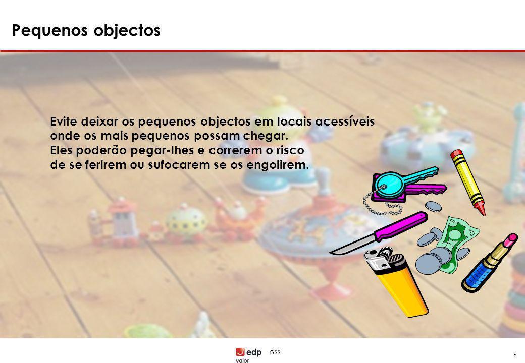 GSS 9 Evite deixar os pequenos objectos em locais acessíveis onde os mais pequenos possam chegar. Eles poderão pegar-lhes e correrem o risco de se fer