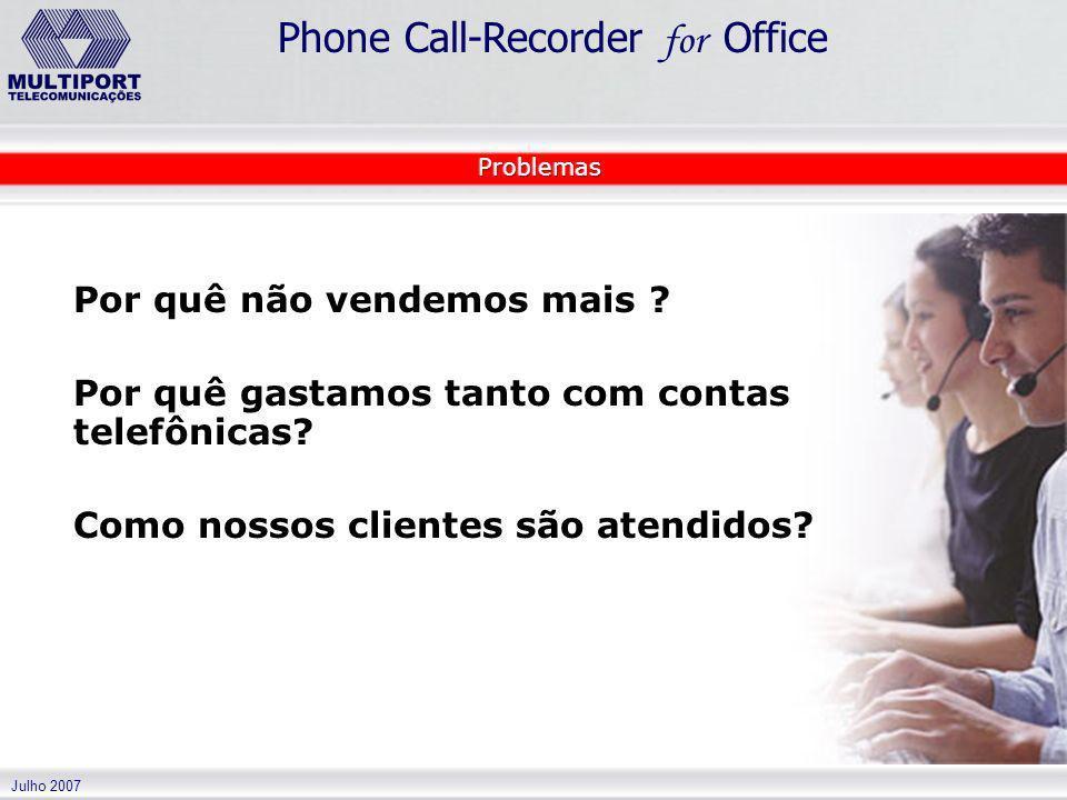 Julho 2007 Phone Call-Recorder for Office Por quê não vendemos mais ? Por quê gastamos tanto com contas telefônicas? Como nossos clientes são atendido