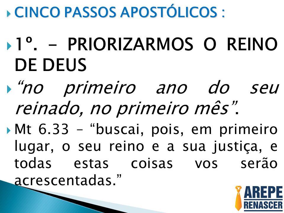 CINCO PASSOS APOSTÓLICOS : CINCO PASSOS APOSTÓLICOS : 1º. - PRIORIZARMOS O REINO DE DEUS no primeiro ano do seu reinado, no primeiro mês. Mt 6.33 – bu