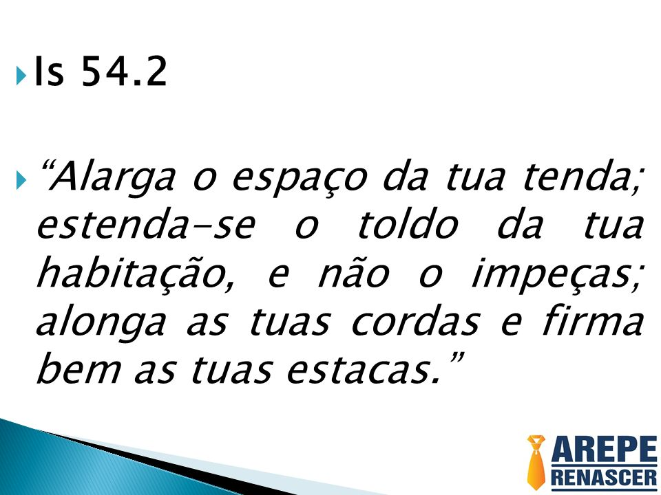 Is 54.2 Alarga o espaço da tua tenda; estenda-se o toldo da tua habitação, e não o impeças; alonga as tuas cordas e firma bem as tuas estacas.