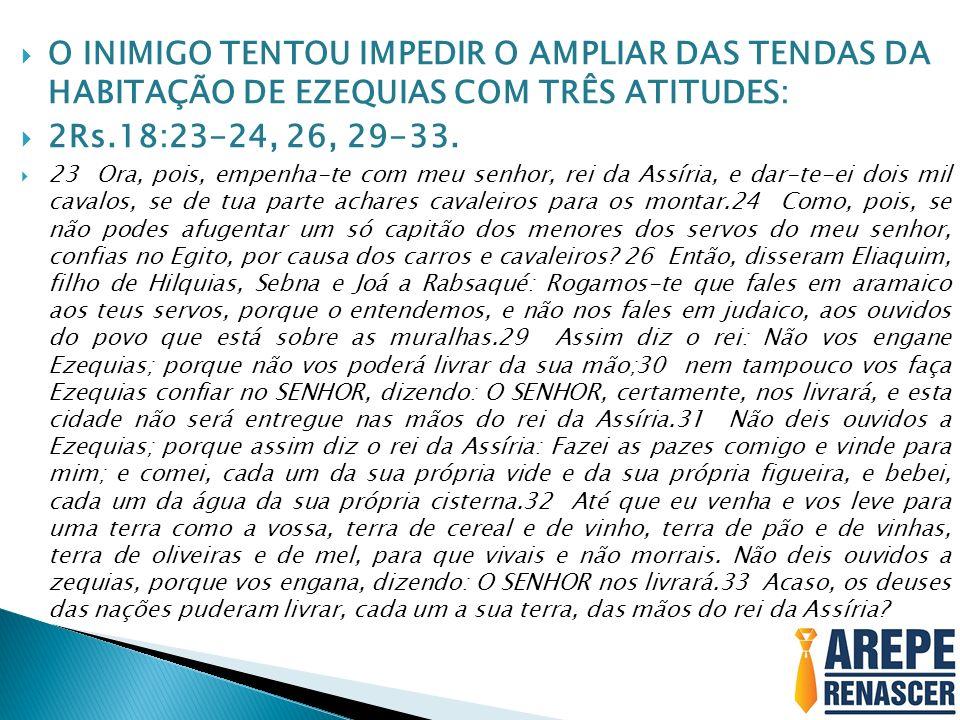 O INIMIGO TENTOU IMPEDIR O AMPLIAR DAS TENDAS DA HABITAÇÃO DE EZEQUIAS COM TRÊS ATITUDES: 2Rs.18:23-24, 26, 29-33. 23 Ora, pois, empenha-te com meu se