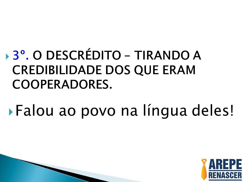3º. O DESCRÉDITO – TIRANDO A CREDIBILIDADE DOS QUE ERAM COOPERADORES. Falou ao povo na língua deles!