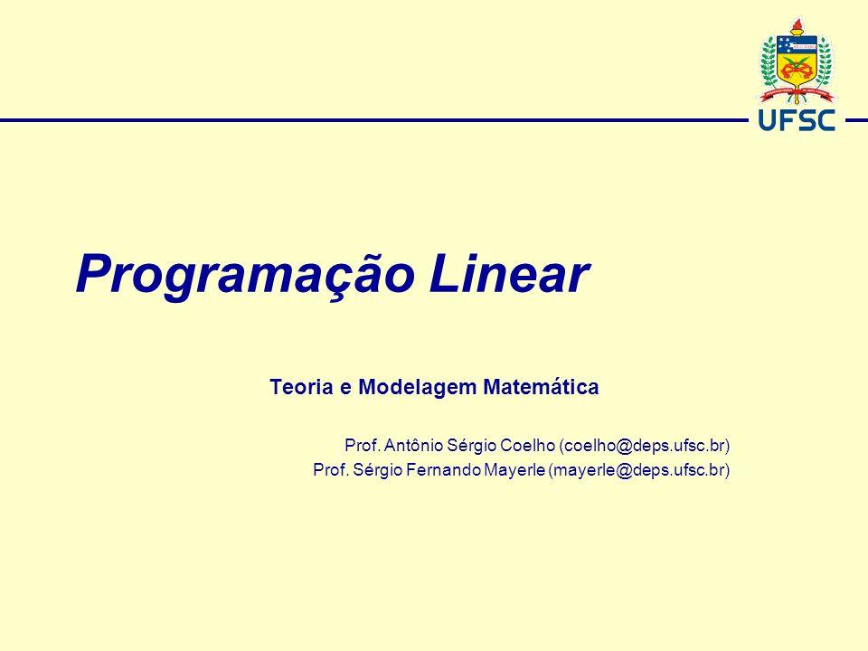 Programação Linear Teoria e Modelagem Matemática Prof. Antônio Sérgio Coelho (coelho@deps.ufsc.br) Prof. Sérgio Fernando Mayerle (mayerle@deps.ufsc.br